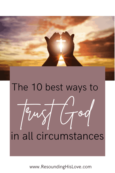an image of someone cupping the cross in the hands with a sunset background with text reading The Ten Best Ways to Trust God in All Circumstances