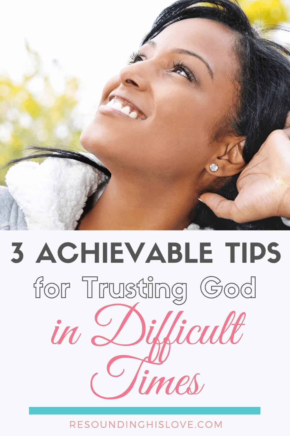 an image of a woman smiling looking towards the horizon with text reading 3 Achievable Tips for Trusting God in Difficult Times