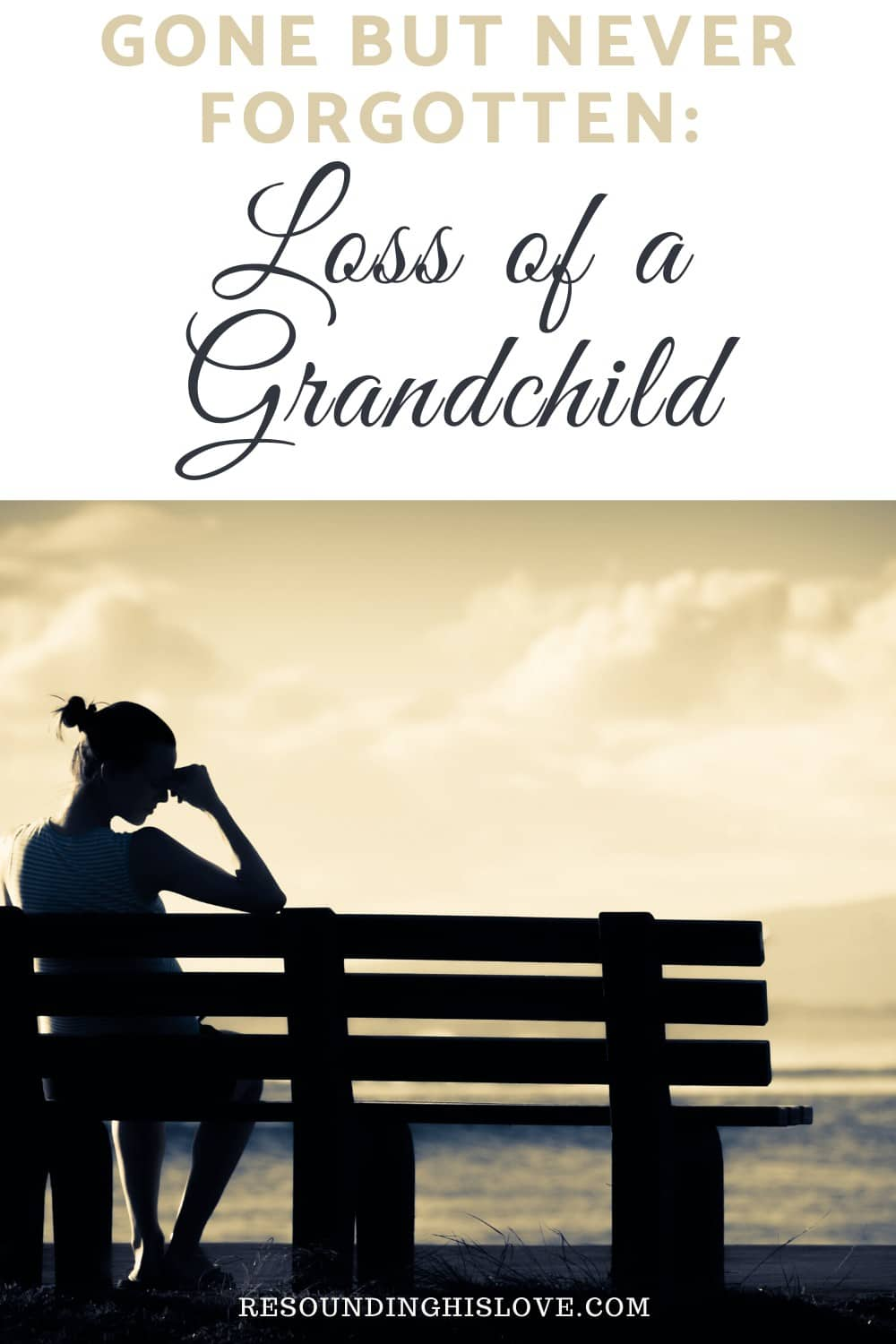 an image of a distraught woman sitting on a bench with text reading Gone But Never Forgotten Loss of a Grandchild