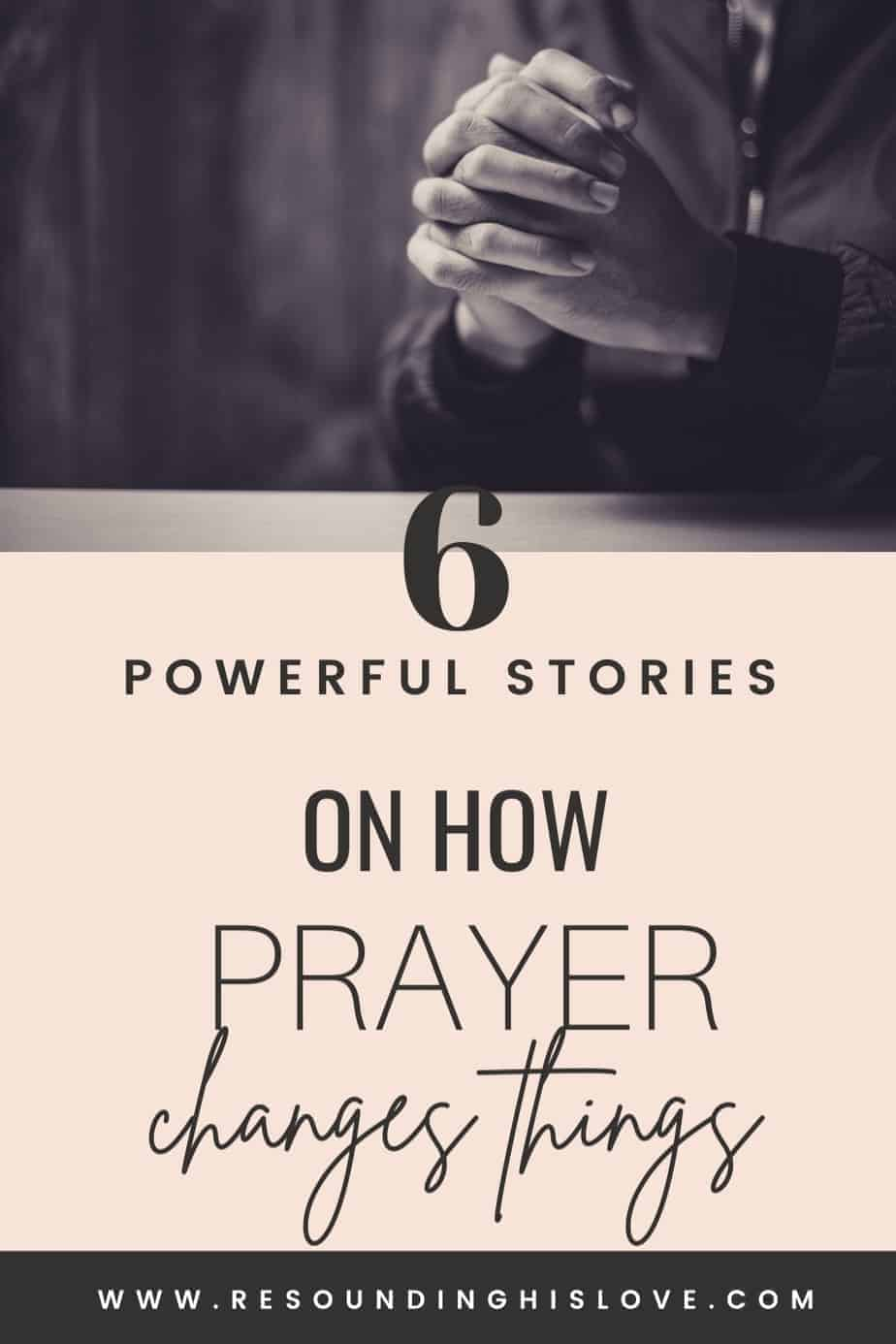 a black and white photo of praying hands folded on a table with text Prayer Changes Things? Learn How through 6 Powerful Stories