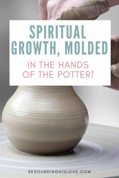 someone molding clay on a potters wheel with text Achieving Spiritual Growth, Molded by the Hands of the Potter