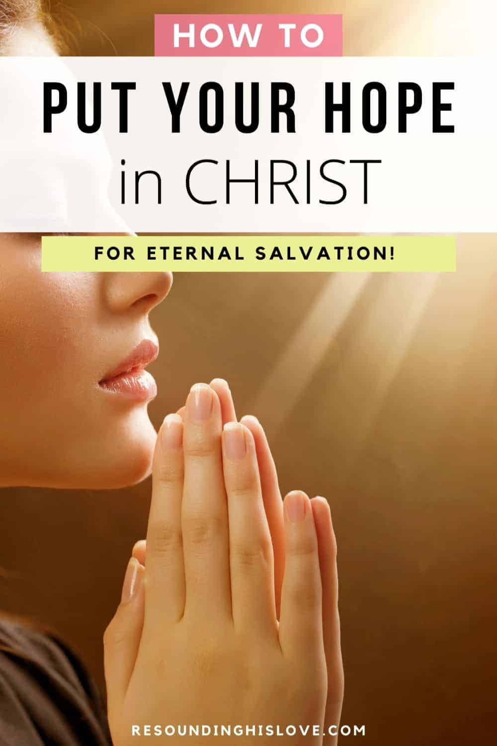 a woman with hands folded in prayer with a bright light in the background with text How to Put Your HOPE in CHRIST for Eternal Salvation